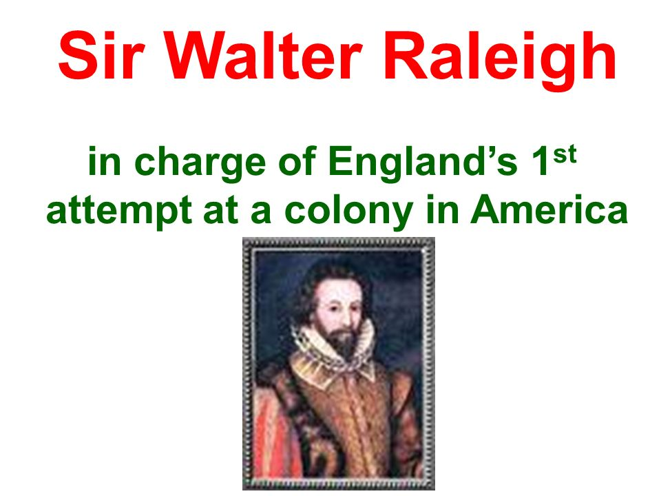 in charge of Englands 1 st attempt at a colony in America Sir Walter Raleigh
