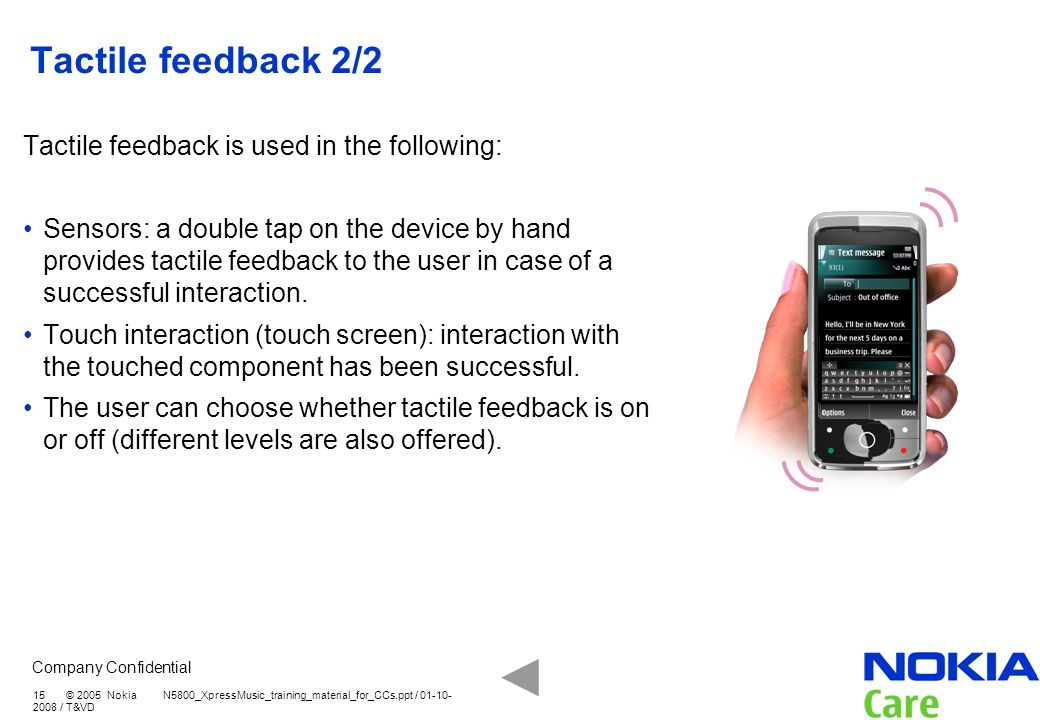 Company Confidential 15 © 2005 Nokia N5800_XpressMusic_training_material_for_CCs.ppt / 01-10- 2008 / T&VD Tactile feedback 2/2 Tactile feedback is use