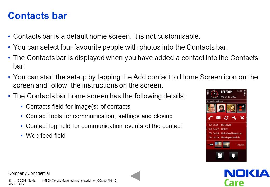 Company Confidential 18 © 2005 Nokia N5800_XpressMusic_training_material_for_CCs.ppt / 01-10- 2008 / T&VD Contacts bar Contacts bar is a default home