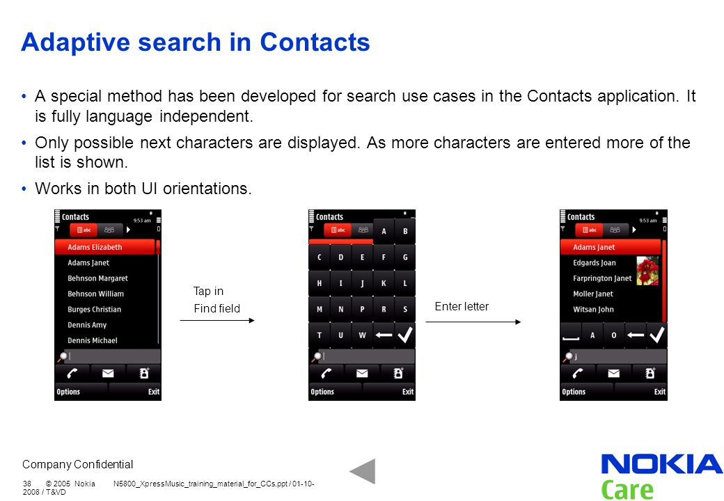 Company Confidential 38 © 2005 Nokia N5800_XpressMusic_training_material_for_CCs.ppt / 01-10- 2008 / T&VD Adaptive search in Contacts A special method