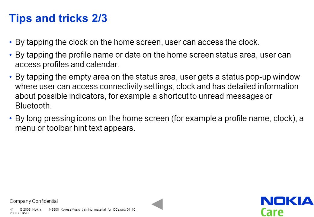 Company Confidential 41 © 2005 Nokia N5800_XpressMusic_training_material_for_CCs.ppt / 01-10- 2008 / T&VD Tips and tricks 2/3 By tapping the clock on