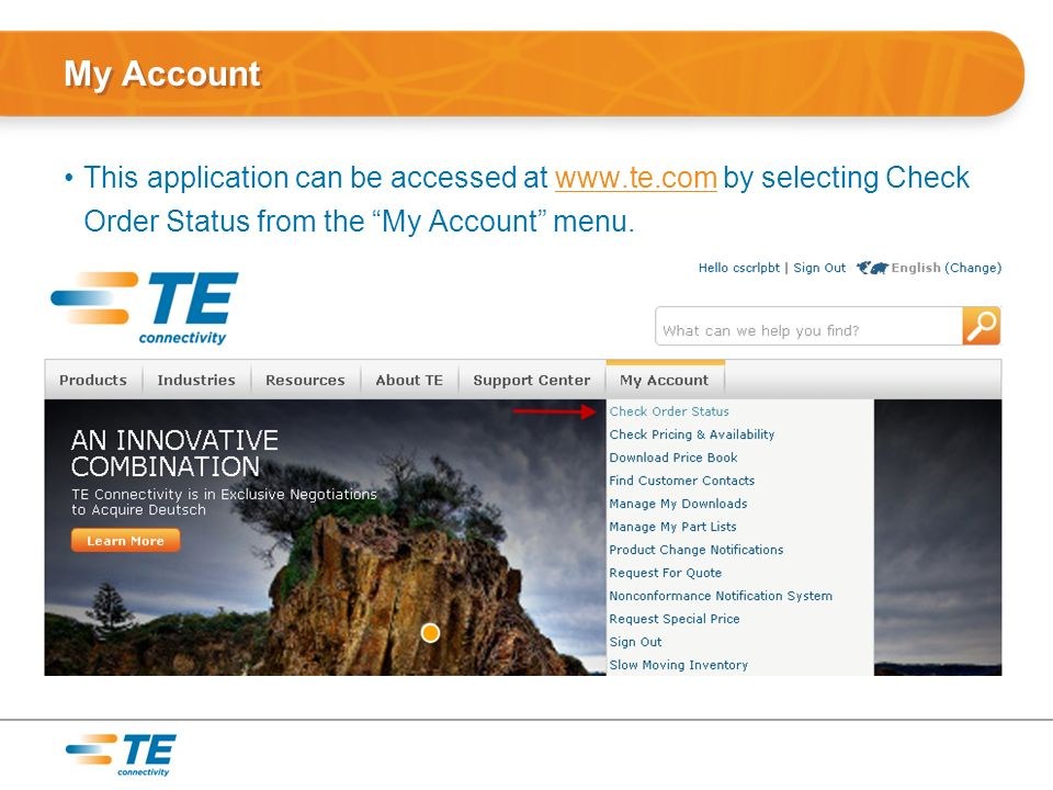 My Account This application can be accessed at www.te.com by selecting Check Order Status from the My Account menu.www.te.com
