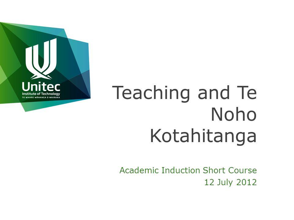 Teaching and Te Noho Kotahitanga Academic Induction Short Course 12 July 2012