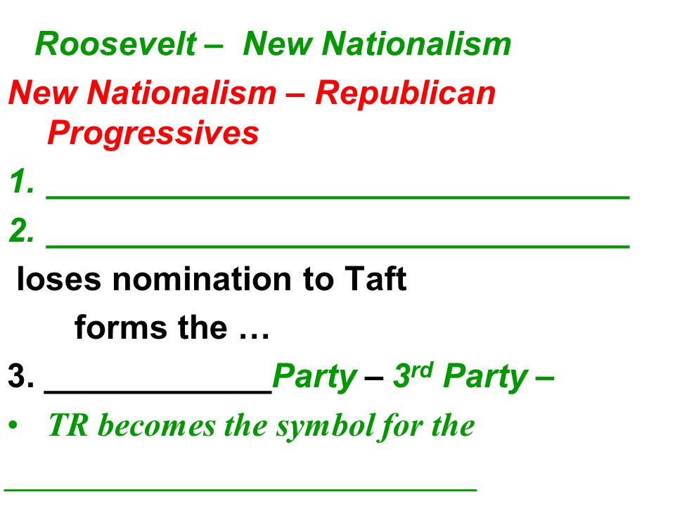Roosevelt – New Nationalism New Nationalism – Republican Progressives 1._______________________________ 2._______________________________ loses nomination to Taft forms the … 3.