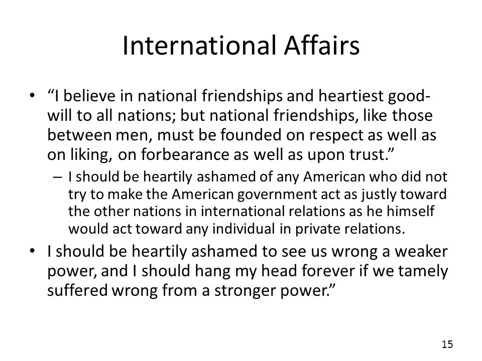 International Affairs I believe in national friendships and heartiest good- will to all nations; but national friendships, like those between men, mus