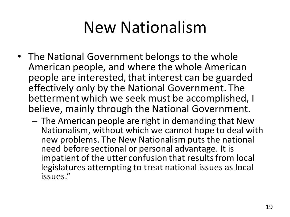New Nationalism The National Government belongs to the whole American people, and where the whole American people are interested, that interest can be