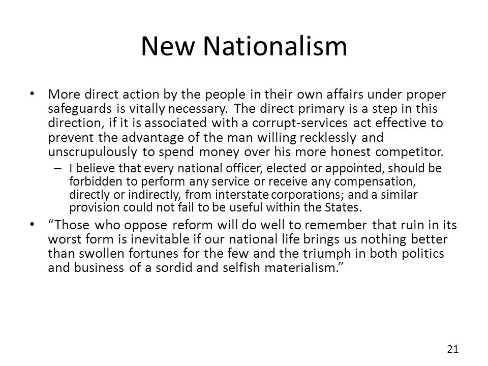 New Nationalism More direct action by the people in their own affairs under proper safeguards is vitally necessary. The direct primary is a step in th