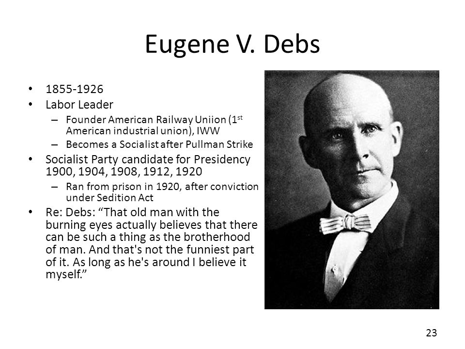 Eugene V. Debs 1855-1926 Labor Leader – Founder American Railway Uniion (1 st American industrial union), IWW – Becomes a Socialist after Pullman Stri