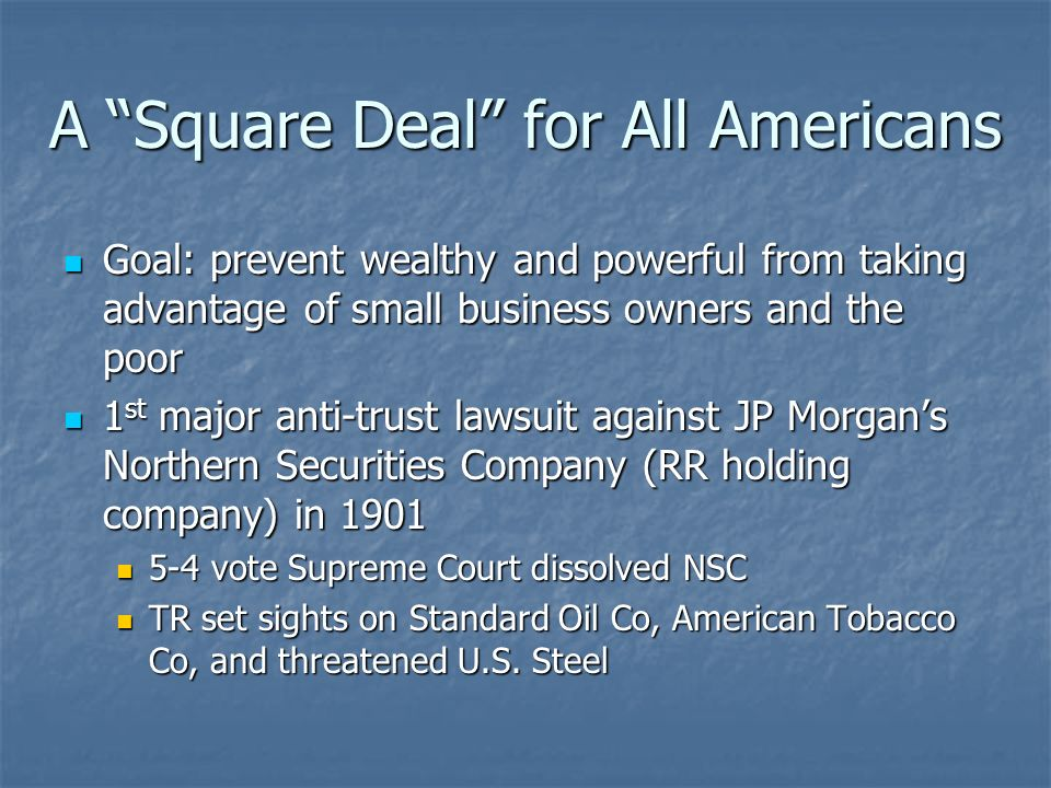 A Square Deal for All Americans Goal: prevent wealthy and powerful from taking advantage of small business owners and the poor Goal: prevent wealthy a