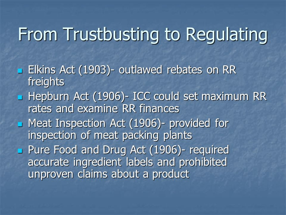 From Trustbusting to Regulating Elkins Act (1903)- outlawed rebates on RR freights Elkins Act (1903)- outlawed rebates on RR freights Hepburn Act (190
