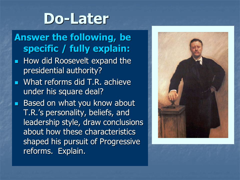Do-Later Answer the following, be specific / fully explain: How did Roosevelt expand the presidential authority? How did Roosevelt expand the presiden
