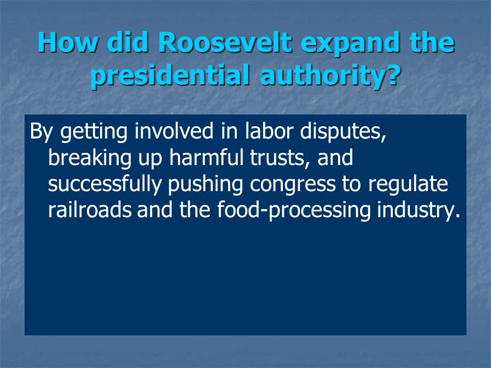 How did Roosevelt expand the presidential authority? By getting involved in labor disputes, breaking up harmful trusts, and successfully pushing congr