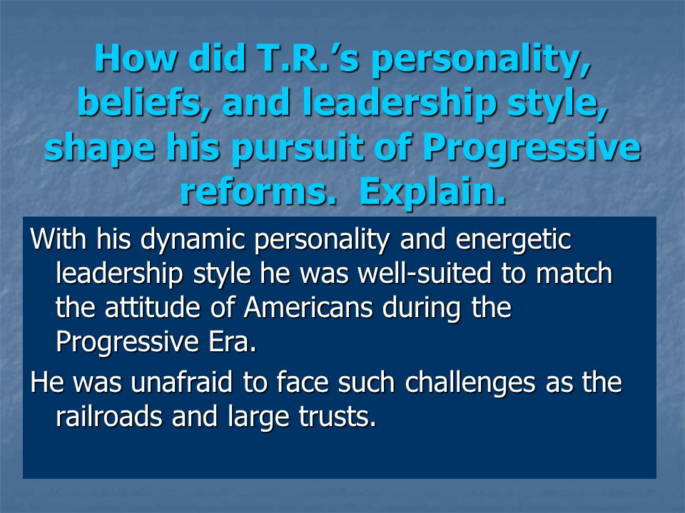 With his dynamic personality and energetic leadership style he was well-suited to match the attitude of Americans during the Progressive Era. He was u