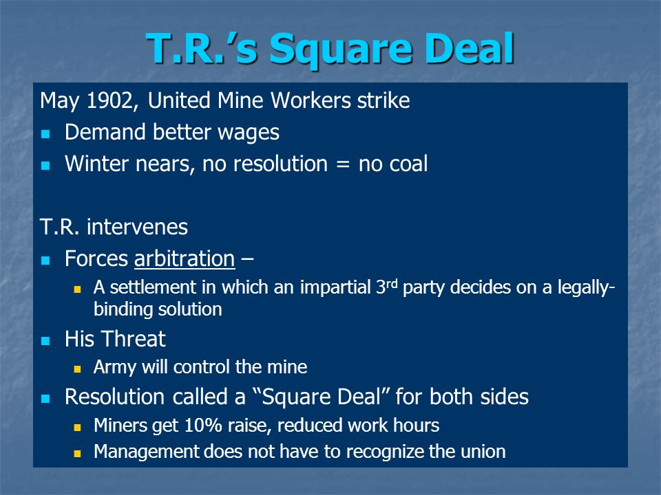 T.R.s Square Deal May 1902, United Mine Workers strike Demand better wages Winter nears, no resolution = no coal T.R. intervenes Forces arbitration –