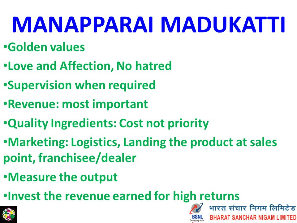 MANAPPARAI MADUKATTI Golden values Love and Affection, No hatred Supervision when required Revenue: most important Quality Ingredients: Cost not priority Marketing: Logistics, Landing the product at sales point, franchisee/dealer Measure the output Invest the revenue earned for high returns