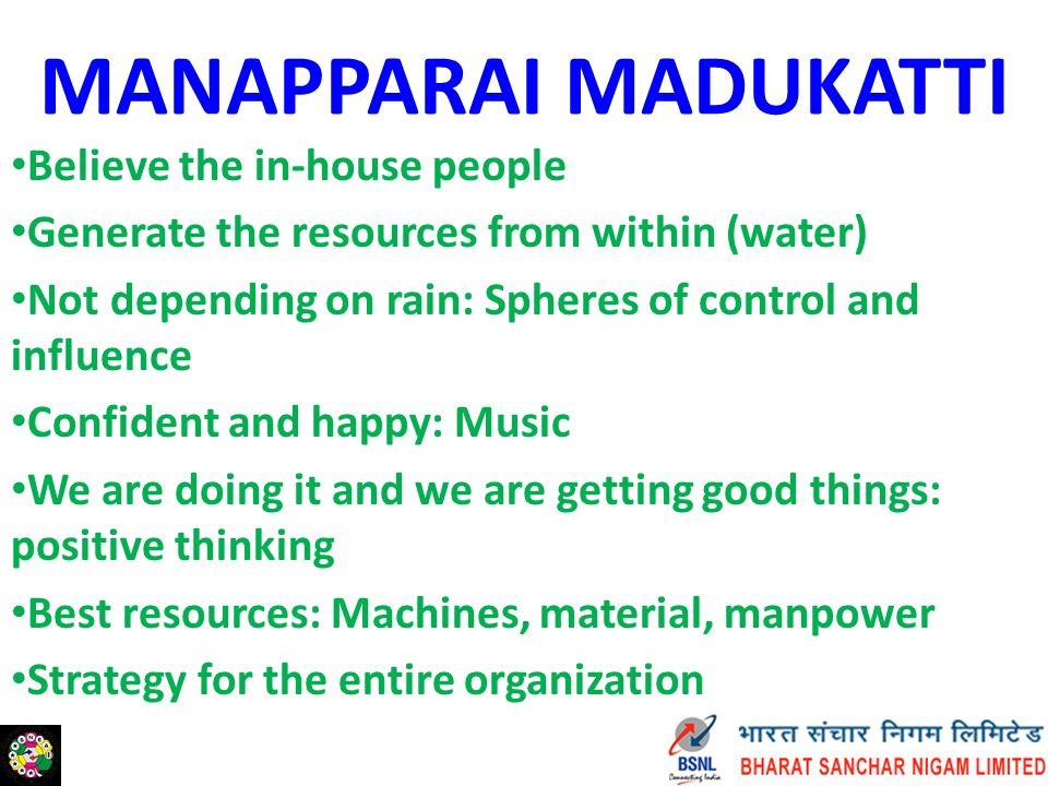 MANAPPARAI MADUKATTI Believe the in-house people Generate the resources from within (water) Not depending on rain: Spheres of control and influence Confident and happy: Music We are doing it and we are getting good things: positive thinking Best resources: Machines, material, manpower Strategy for the entire organization