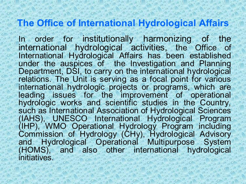 The Office of International Hydrological Affairs In order for institutionally harmonizing of the international hydrological activities, t he Office of International Hydrological Affairs has been established under the auspices of the Investigation and Planning Department, DSI, to carry on the international hydrological relations.