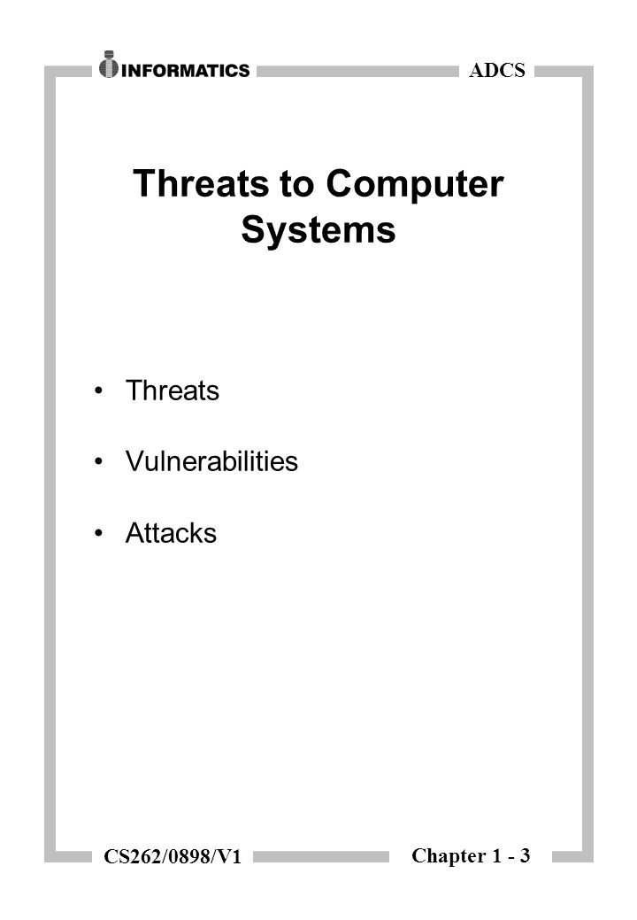 Chapter 1 - 3 ADCS CS262/0898/V1 Threats to Computer Systems Threats Vulnerabilities Attacks
