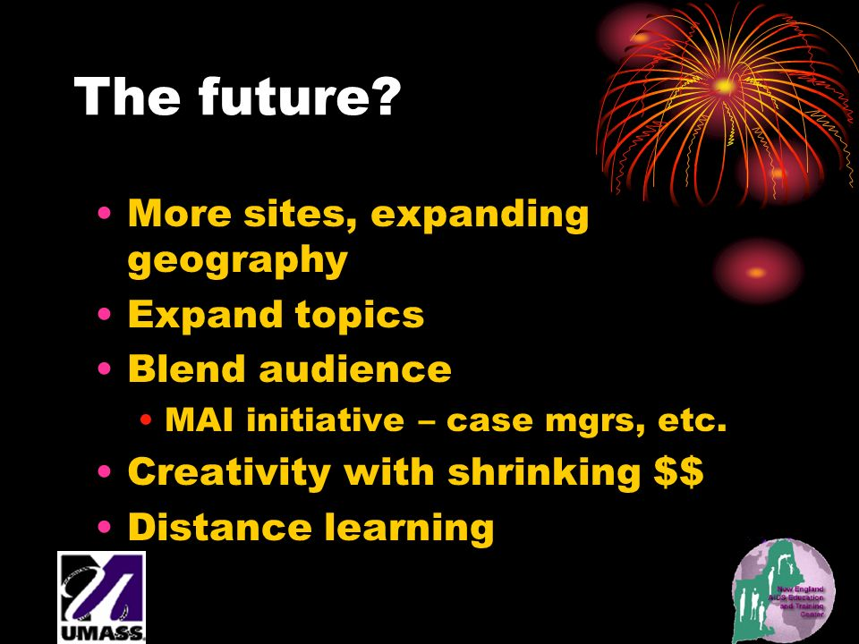 The future? More sites, expanding geography Expand topics Blend audience MAI initiative – case mgrs, etc. Creativity with shrinking $$ Distance learni