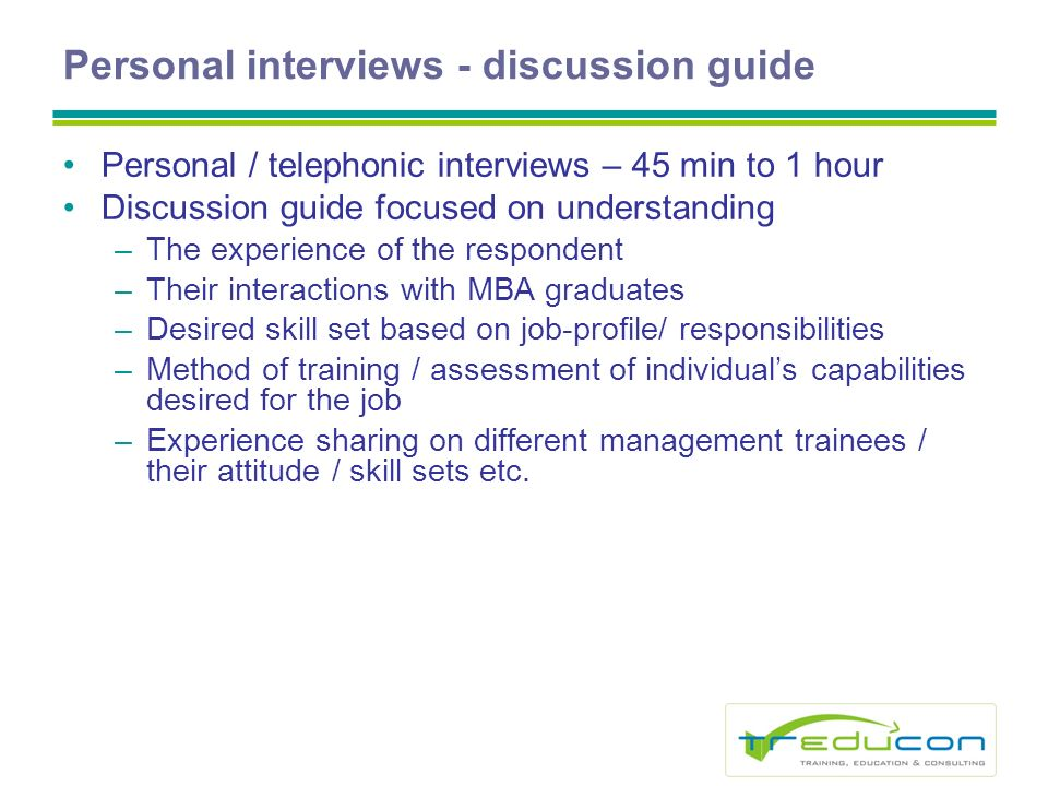 Personal interviews - discussion guide Personal / telephonic interviews – 45 min to 1 hour Discussion guide focused on understanding –The experience of the respondent –Their interactions with MBA graduates –Desired skill set based on job-profile/ responsibilities –Method of training / assessment of individuals capabilities desired for the job –Experience sharing on different management trainees / their attitude / skill sets etc.