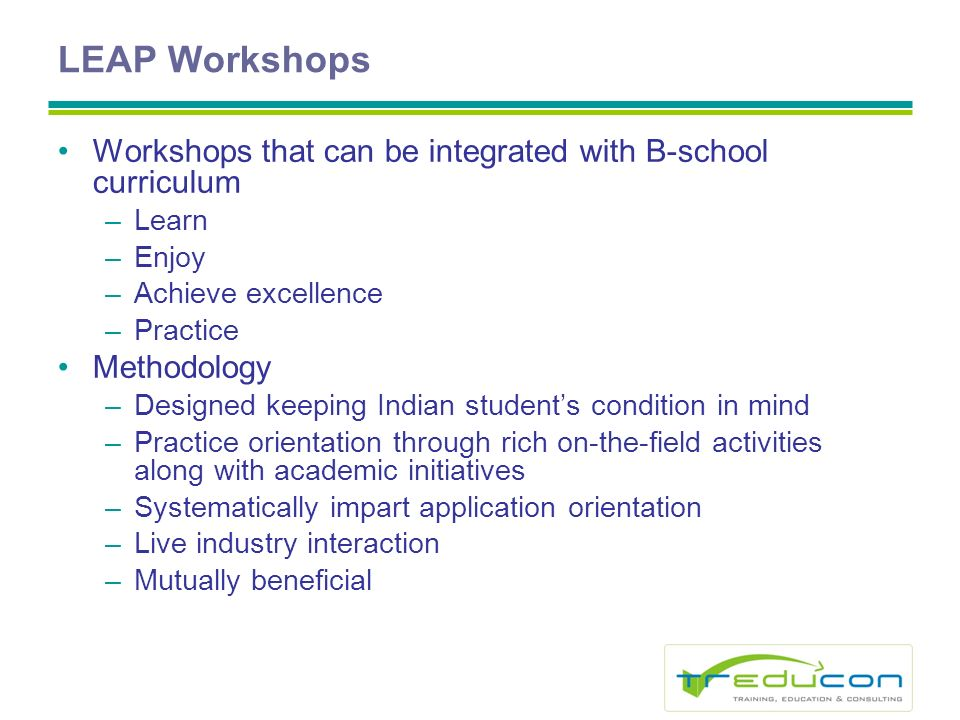 LEAP Workshops Workshops that can be integrated with B-school curriculum –Learn –Enjoy –Achieve excellence –Practice Methodology –Designed keeping Indian students condition in mind –Practice orientation through rich on-the-field activities along with academic initiatives –Systematically impart application orientation –Live industry interaction –Mutually beneficial