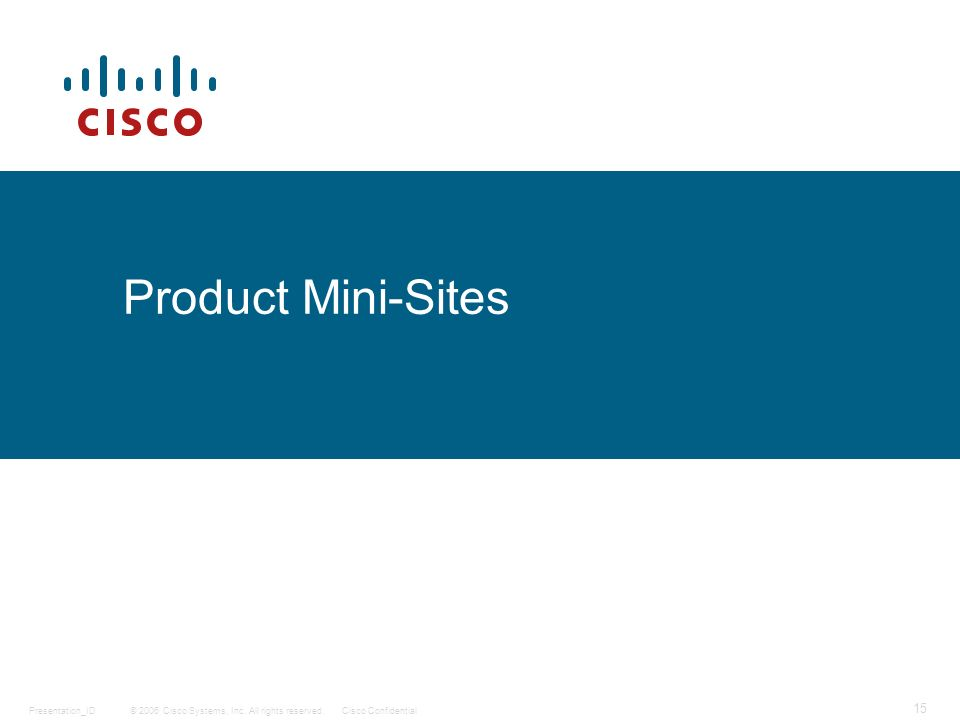© 2006 Cisco Systems, Inc. All rights reserved.Cisco ConfidentialPresentation_ID 15 Product Mini-Sites