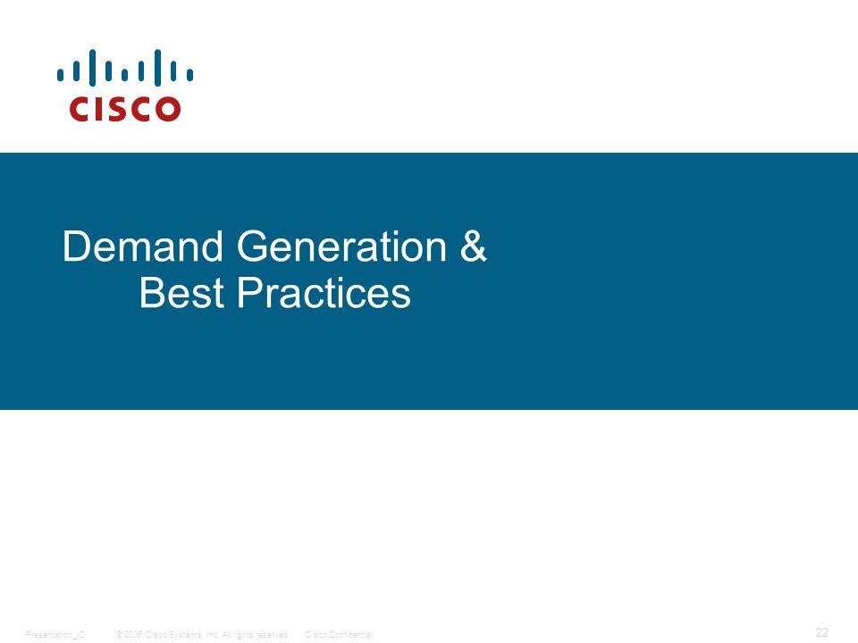 © 2006 Cisco Systems, Inc. All rights reserved.Cisco ConfidentialPresentation_ID 22 Demand Generation & Best Practices