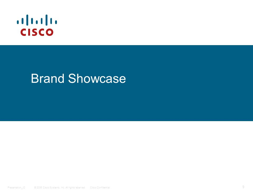 © 2006 Cisco Systems, Inc. All rights reserved.Cisco ConfidentialPresentation_ID 9 Brand Showcase