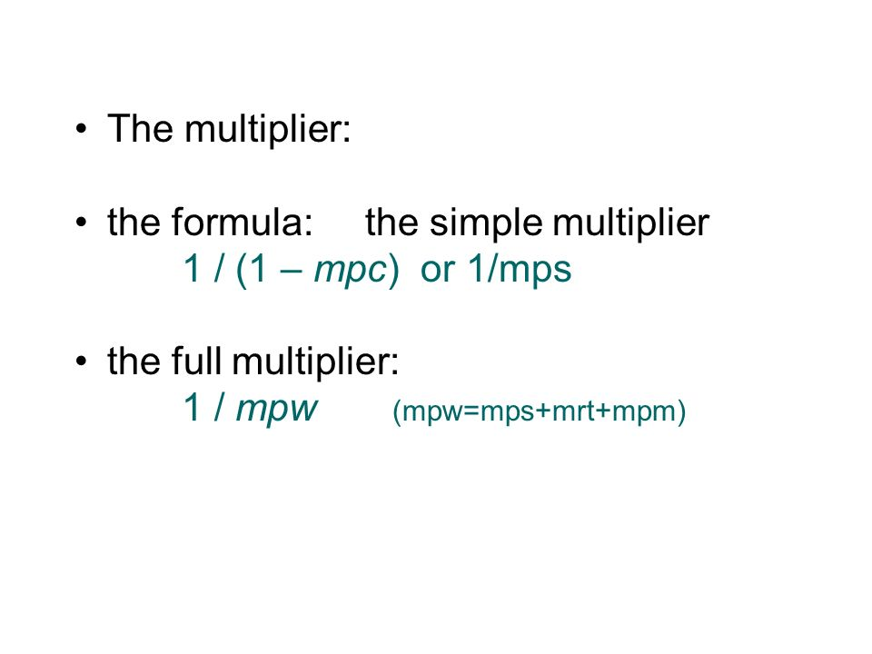The multiplier: the formula:the simple multiplier 1 / (1 – mpc) or 1/mps the full multiplier: 1 / mpw (mpw=mps+mrt+mpm)
