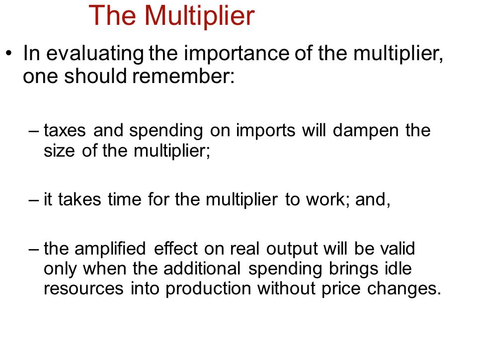 The Multiplier In evaluating the importance of the multiplier, one should remember: –taxes and spending on imports will dampen the size of the multipl