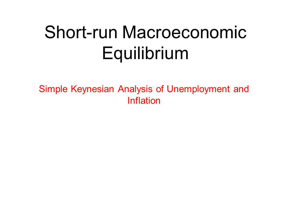 Short-run Macroeconomic Equilibrium Simple Keynesian Analysis of Unemployment and Inflation
