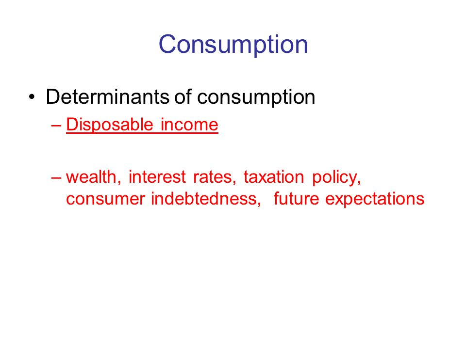Consumption Determinants of consumption –Disposable income –wealth, interest rates, taxation policy, consumer indebtedness, future expectations