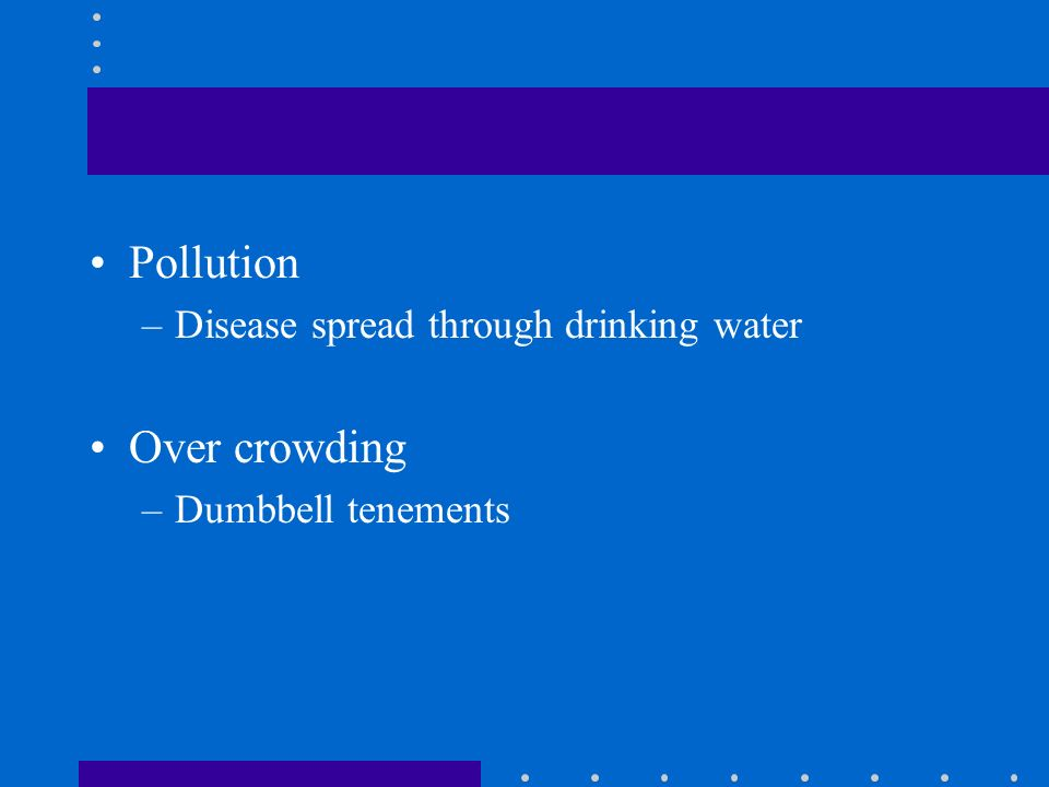 Pollution –Disease spread through drinking water Over crowding –Dumbbell tenements