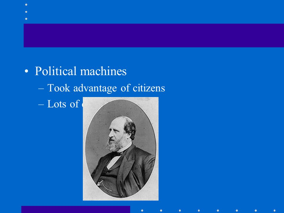 Political machines –Took advantage of citizens –Lots of corruption