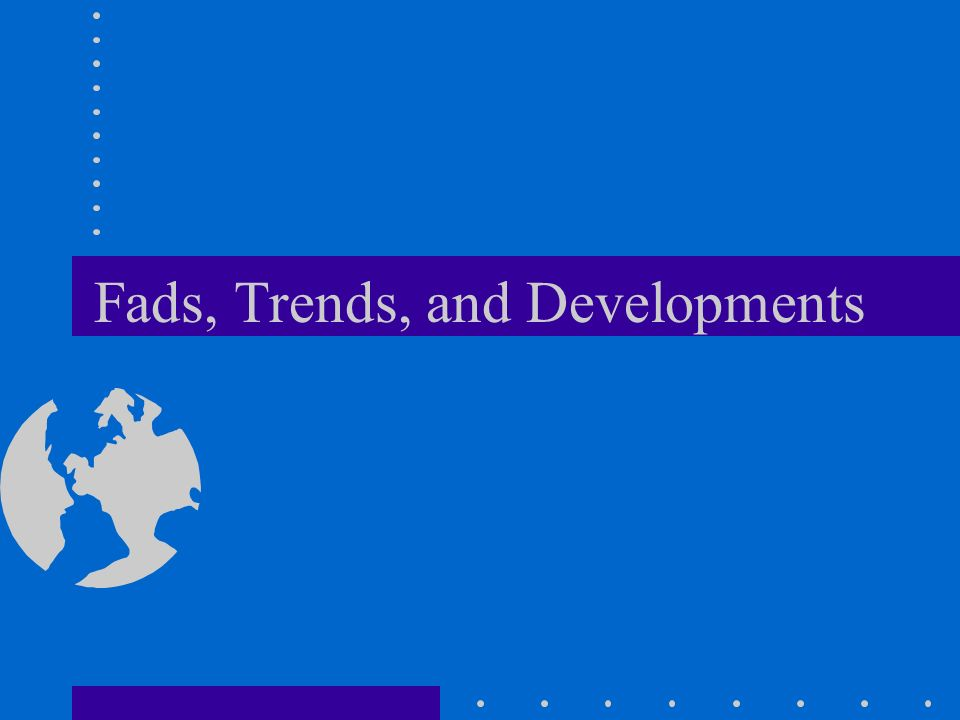 Fads, Trends, and Developments