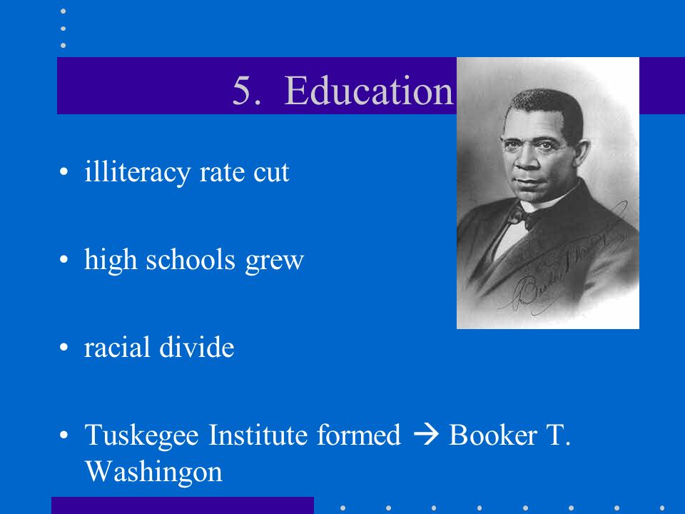 5. Education illiteracy rate cut high schools grew racial divide Tuskegee Institute formed Booker T. Washingon