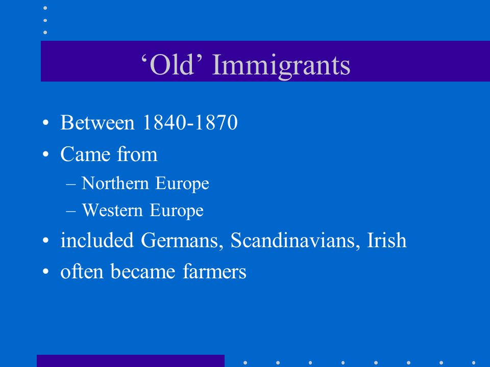 Old Immigrants Between 1840-1870 Came from –Northern Europe –Western Europe included Germans, Scandinavians, Irish often became farmers