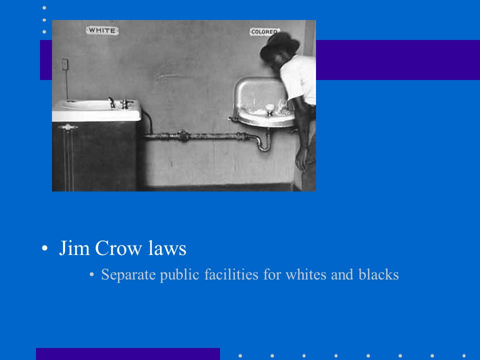 Jim Crow laws Separate public facilities for whites and blacks