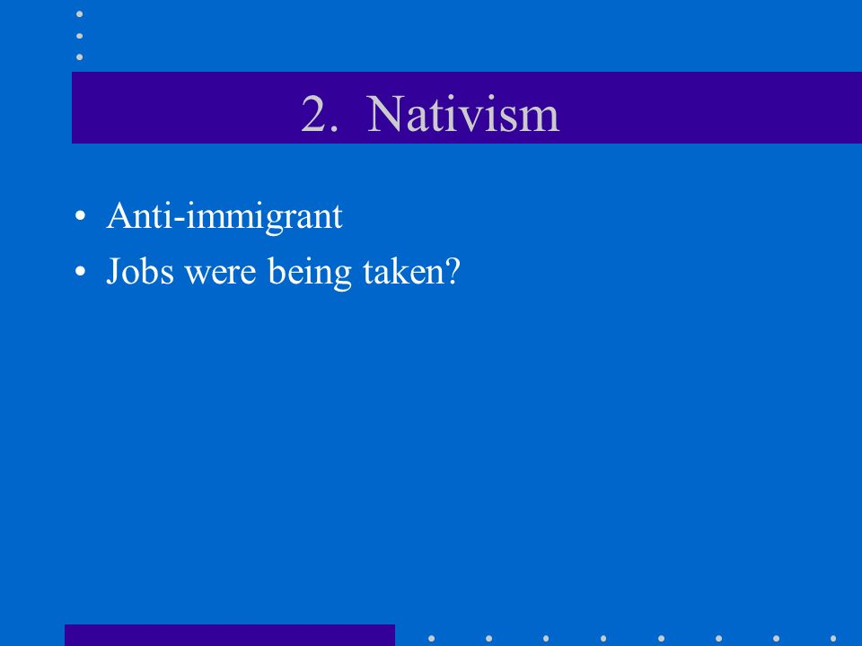 2. Nativism Anti-immigrant Jobs were being taken?