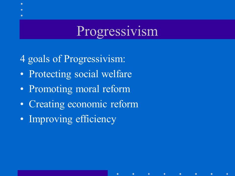 Progressivism 4 goals of Progressivism: Protecting social welfare Promoting moral reform Creating economic reform Improving efficiency