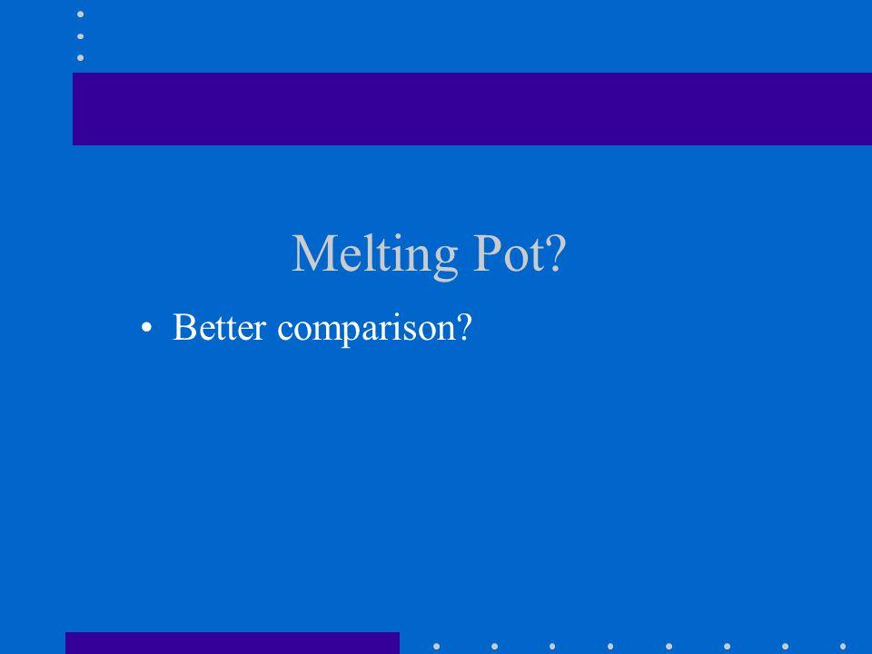Melting Pot? Better comparison?