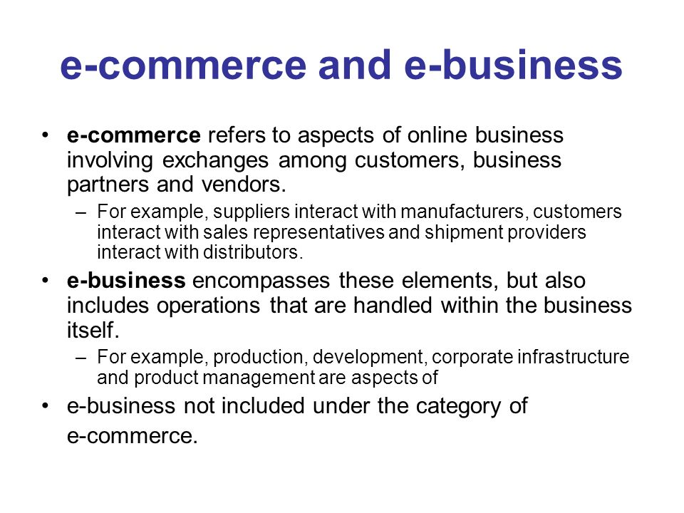 e-commerce and e-business e-commerce refers to aspects of online business involving exchanges among customers, business partners and vendors.