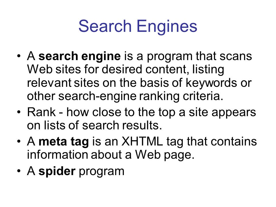Search Engines A search engine is a program that scans Web sites for desired content, listing relevant sites on the basis of keywords or other search-