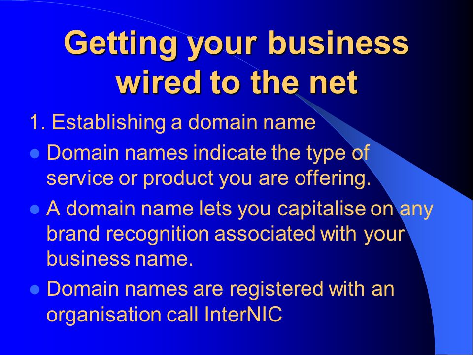 Getting your business wired to the net 1. Establishing a domain name Domain names indicate the type of service or product you are offering. A domain n