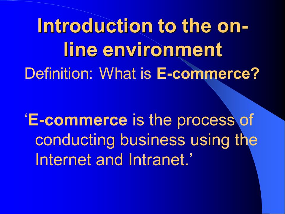 Introduction to the on- line environment Definition: What is E-commerce? E-commerce is the process of conducting business using the Internet and Intra