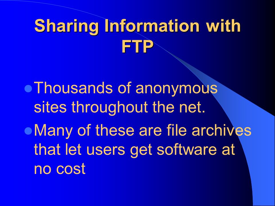 Sharing Information with FTP Thousands of anonymous sites throughout the net. Many of these are file archives that let users get software at no cost