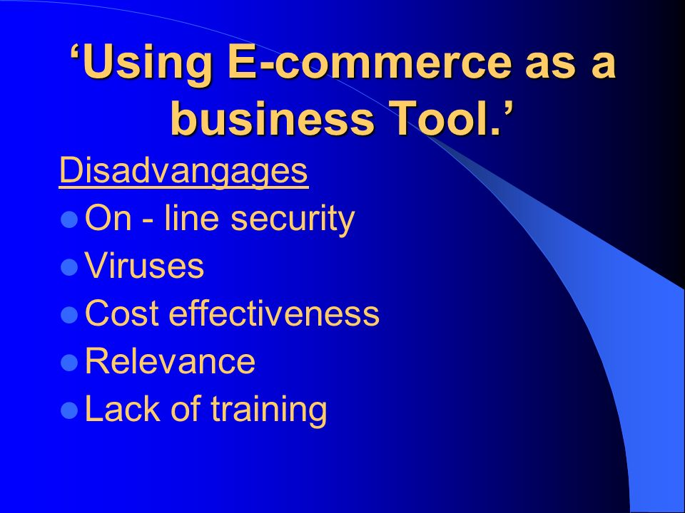 Using E-commerce as a business Tool. Disadvangages On - line security Viruses Cost effectiveness Relevance Lack of training