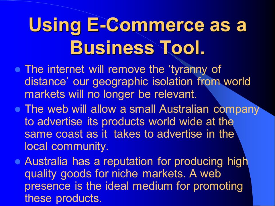 Using E-Commerce as a Business Tool. The internet will remove the tyranny of distance our geographic isolation from world markets will no longer be re