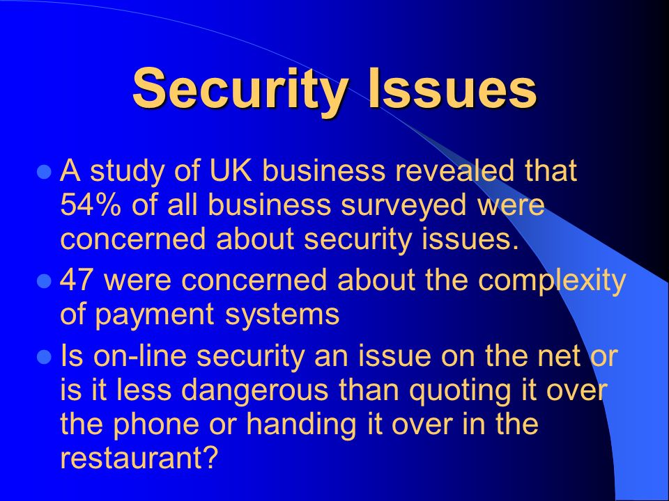 Security Issues A study of UK business revealed that 54% of all business surveyed were concerned about security issues. 47 were concerned about the co