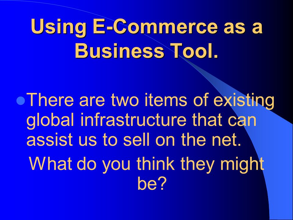 Using E-Commerce as a Business Tool. There are two items of existing global infrastructure that can assist us to sell on the net. What do you think th